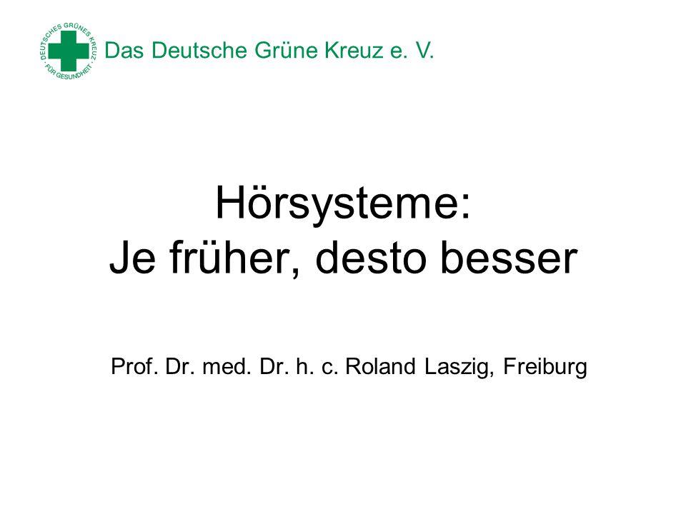 Das Deutsche Grüne Kreuz e. V. Hörsysteme: Je früher, desto besser Prof. Dr. med. Dr. h. c. Roland Laszig, Freiburg