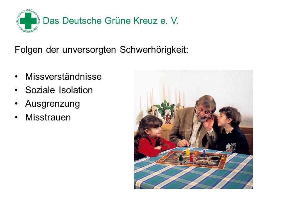 Das Deutsche Grüne Kreuz e. V. Folgen der unversorgten Schwerhörigkeit: Missverständnisse Soziale Isolation Ausgrenzung Misstrauen