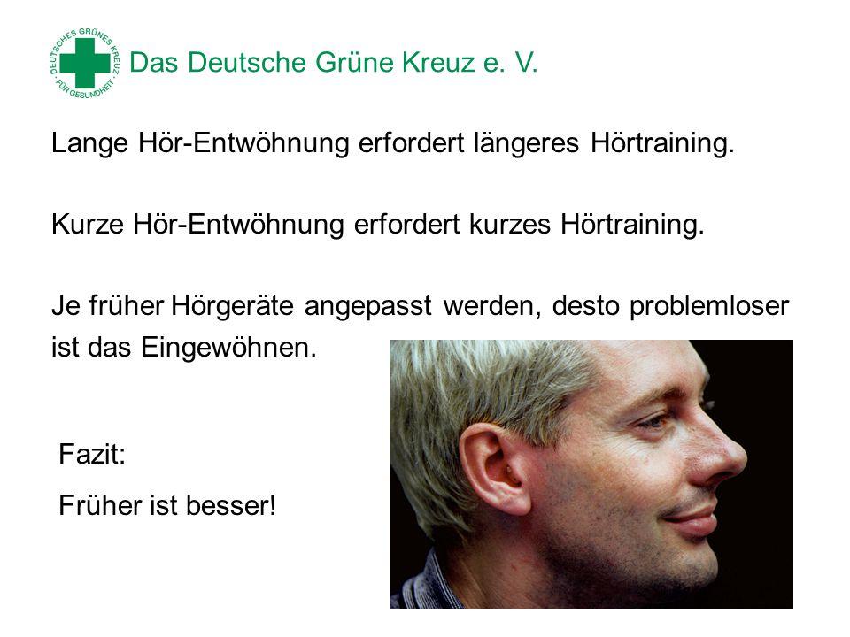 Das Deutsche Grüne Kreuz e. V. Lange Hör-Entwöhnung erfordert längeres Hörtraining. Kurze Hör-Entwöhnung erfordert kurzes Hörtraining. Je früher Hörge