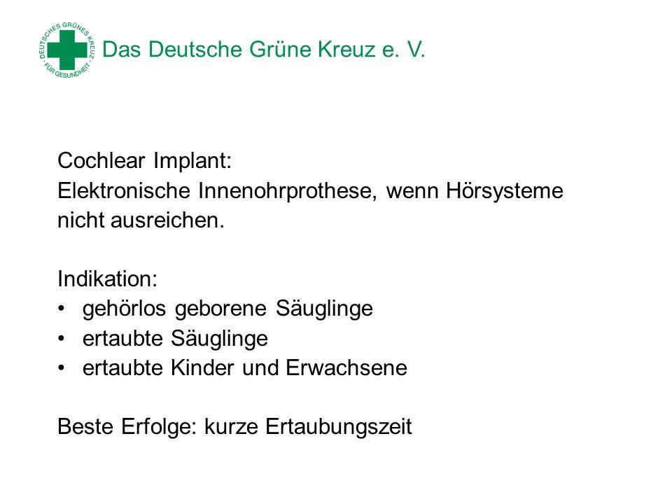 Das Deutsche Grüne Kreuz e. V. Cochlear Implant: Elektronische Innenohrprothese, wenn Hörsysteme nicht ausreichen. Indikation: gehörlos geborene Säugl