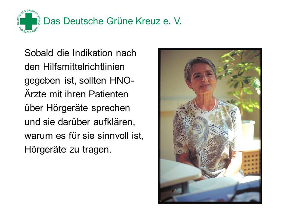 Das Deutsche Grüne Kreuz e. V. Sobald die Indikation nach den Hilfsmittelrichtlinien gegeben ist, sollten HNO- Ärzte mit ihren Patienten über Hörgerät