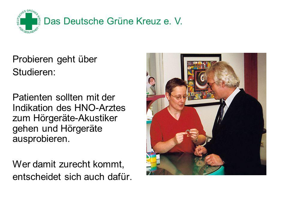 Das Deutsche Grüne Kreuz e. V. Probieren geht über Studieren: Patienten sollten mit der Indikation des HNO-Arztes zum Hörgeräte-Akustiker gehen und Hö