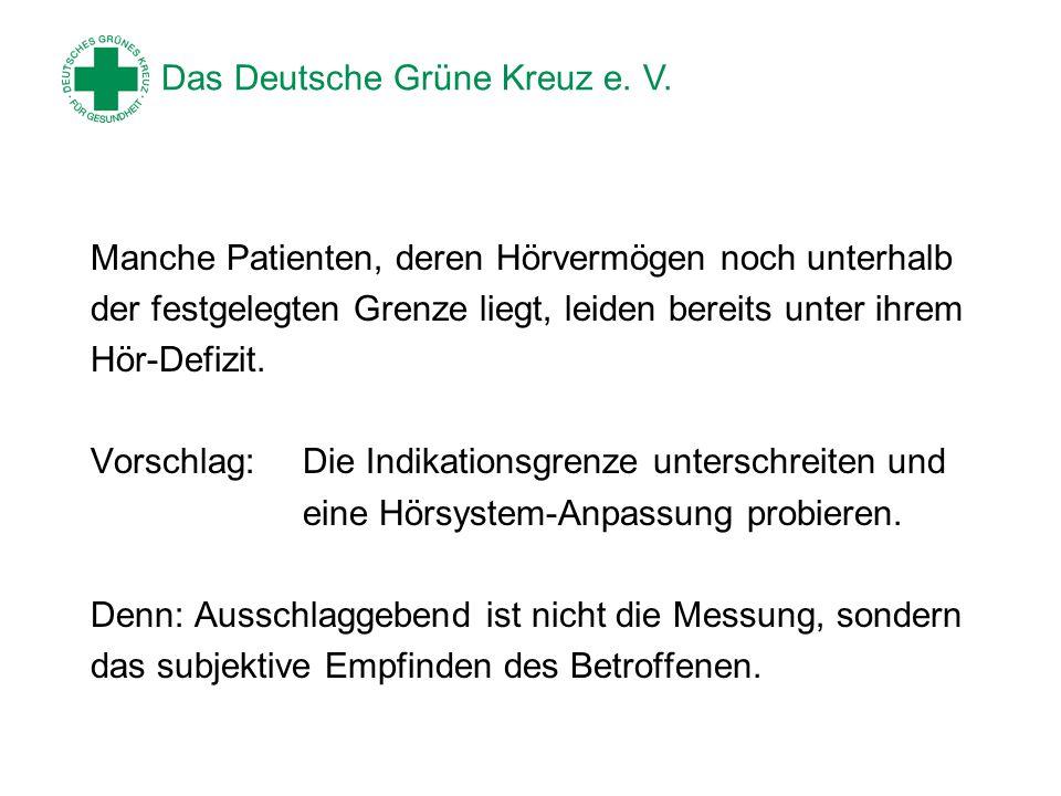 Das Deutsche Grüne Kreuz e. V. Manche Patienten, deren Hörvermögen noch unterhalb der festgelegten Grenze liegt, leiden bereits unter ihrem Hör-Defizi