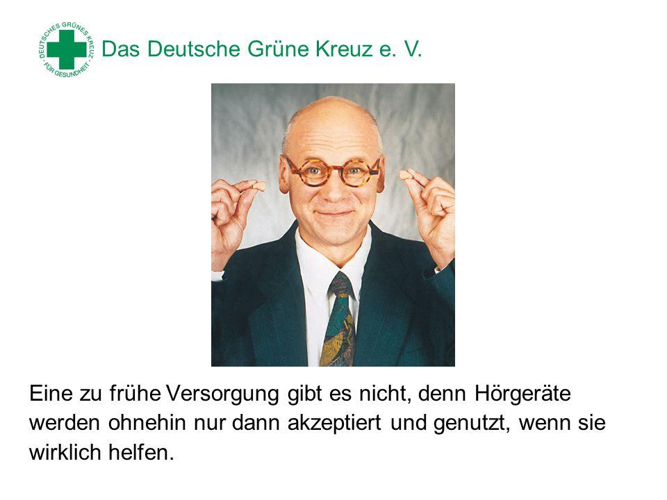 Das Deutsche Grüne Kreuz e. V. Eine zu frühe Versorgung gibt es nicht, denn Hörgeräte werden ohnehin nur dann akzeptiert und genutzt, wenn sie wirklic