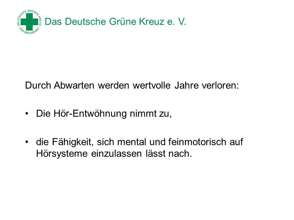 Das Deutsche Grüne Kreuz e. V. Durch Abwarten werden wertvolle Jahre verloren: Die Hör-Entwöhnung nimmt zu, die Fähigkeit, sich mental und feinmotoris