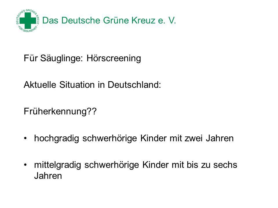 Das Deutsche Grüne Kreuz e. V. Für Säuglinge: Hörscreening Aktuelle Situation in Deutschland: Früherkennung?? hochgradig schwerhörige Kinder mit zwei