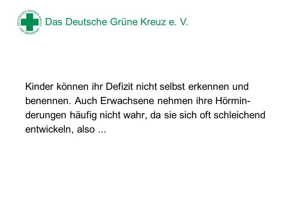 Das Deutsche Grüne Kreuz e. V. Kinder können ihr Defizit nicht selbst erkennen und benennen. Auch Erwachsene nehmen ihre Hörmin- derungen häufig nicht