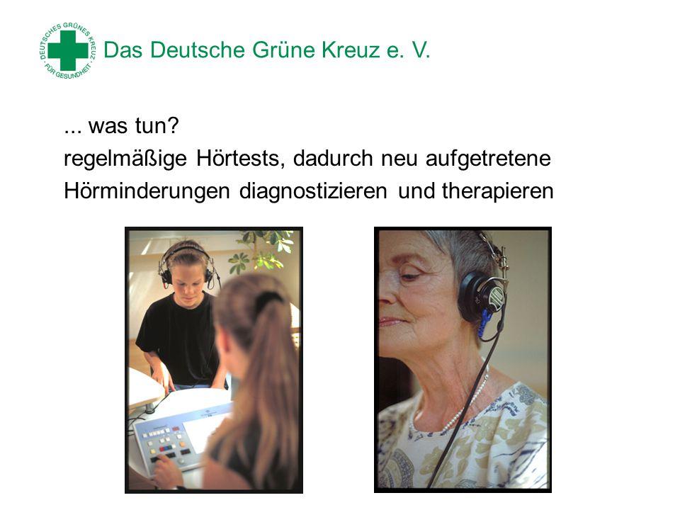 Das Deutsche Grüne Kreuz e. V.... was tun? regelmäßige Hörtests, dadurch neu aufgetretene Hörminderungen diagnostizieren und therapieren