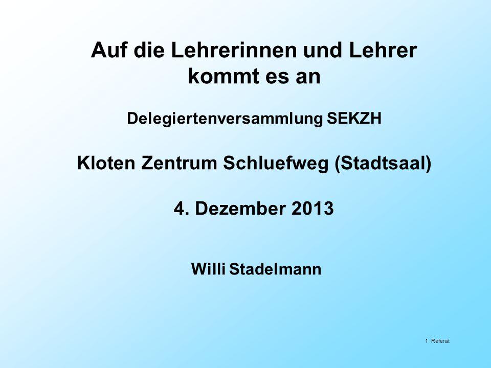 Auf die Lehrerinnen und Lehrer kommt es an Delegiertenversammlung SEKZH Kloten Zentrum Schluefweg (Stadtsaal) 4. Dezember 2013 Willi Stadelmann 1 Refe