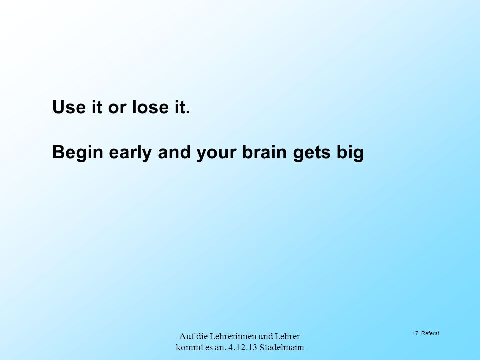 Auf die Lehrerinnen und Lehrer kommt es an. 4.12.13 Stadelmann 17 Referat Use it or lose it. Begin early and your brain gets big