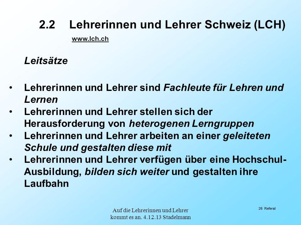 26 Referat 2.2Lehrerinnen und Lehrer Schweiz (LCH) www.lch.ch Leitsätze Lehrerinnen und Lehrer sind Fachleute für Lehren und Lernen Lehrerinnen und Le
