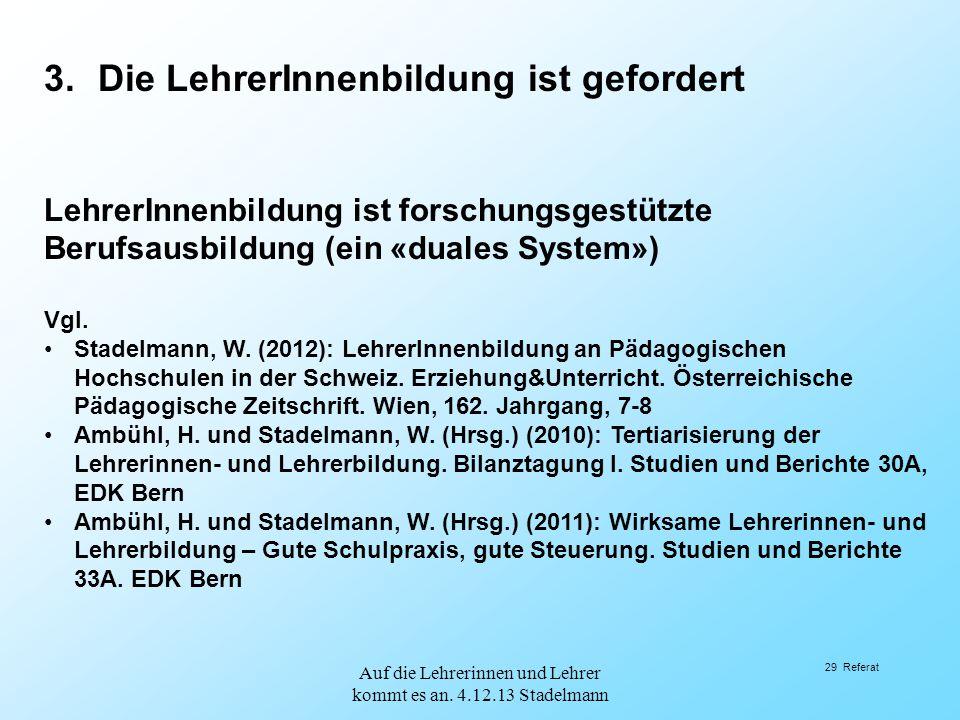 29 Referat 3.Die LehrerInnenbildung ist gefordert LehrerInnenbildung ist forschungsgestützte Berufsausbildung (ein «duales System») Vgl. Stadelmann, W