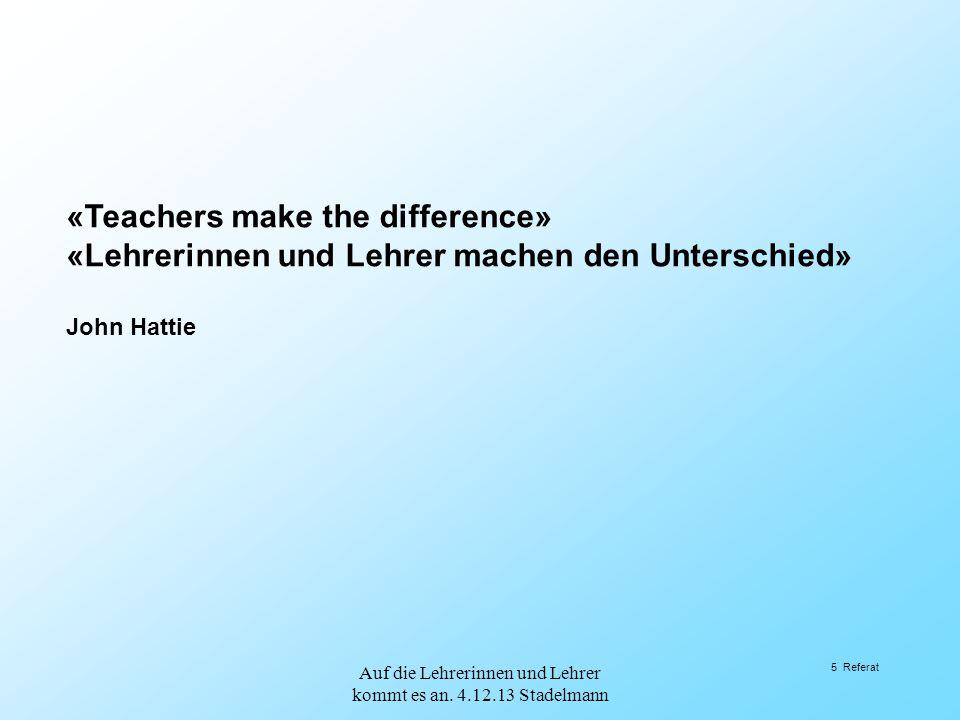 «Teachers make the difference» «Lehrerinnen und Lehrer machen den Unterschied» John Hattie 5 Referat Auf die Lehrerinnen und Lehrer kommt es an. 4.12.
