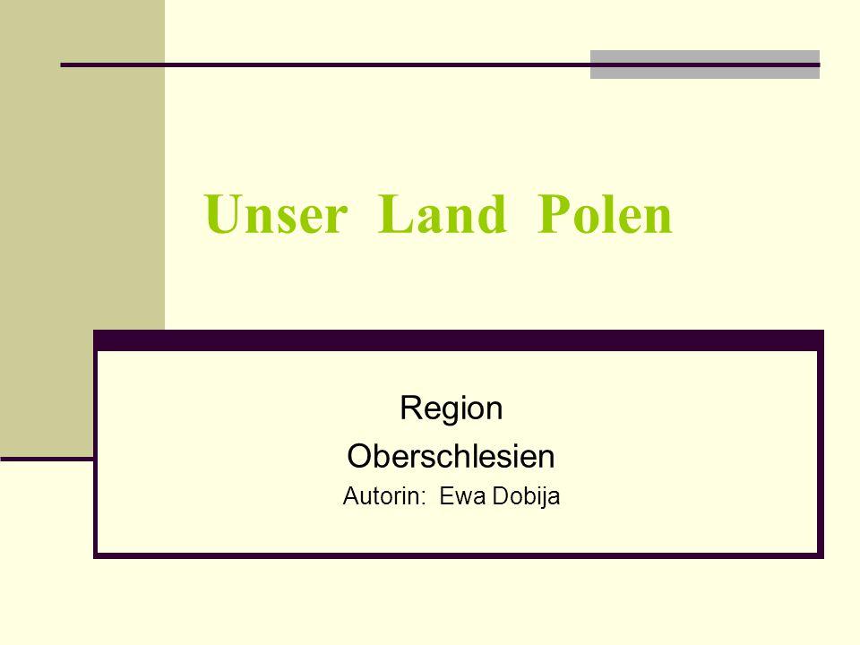 Unser Land Polen Region Oberschlesien Autorin: Ewa Dobija