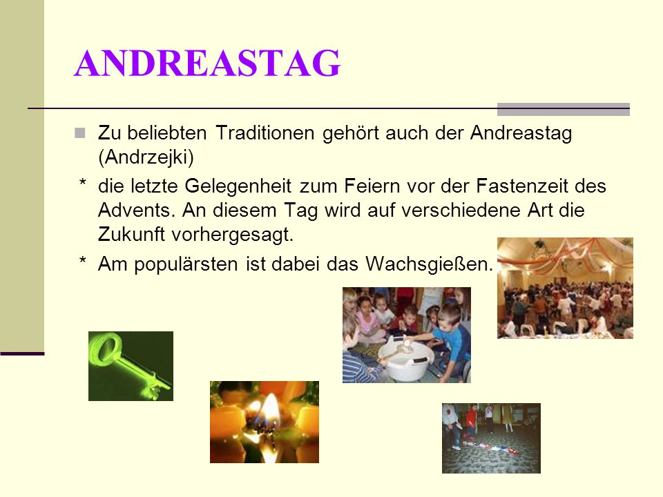 ANDREASTAG Zu beliebten Traditionen gehört auch der Andreastag (Andrzejki) * die letzte Gelegenheit zum Feiern vor der Fastenzeit des Advents. An dies