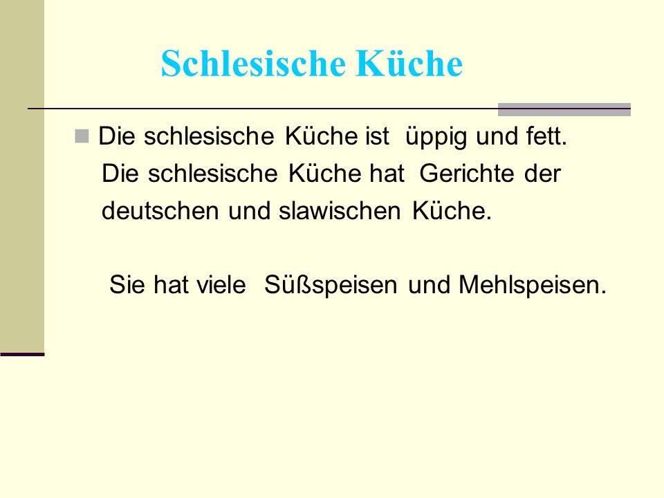 Schlesische Küche Die schlesische Küche ist üppig und fett. Die schlesische Küche hat Gerichte der deutschen und slawischen Küche. Sie hat viele Süßsp