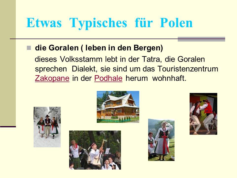 Etwas Typisches für Polen die Goralen ( leben in den Bergen) dieses Volksstamm lebt in der Tatra, die Goralen sprechen Dialekt, sie sind um das Touris