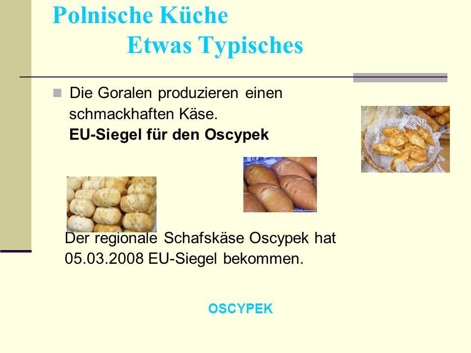 Polnische Küche Etwas Typisches Die Goralen produzieren einen schmackhaften Käse. EU-Siegel für den Oscypek Der regionale Schafskäse Oscypek hat 05.03