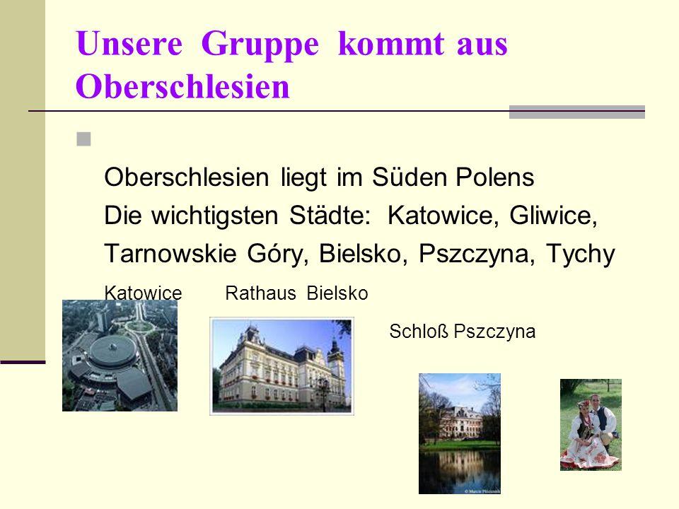 Unsere Gruppe kommt aus Oberschlesien Oberschlesien liegt im Süden Polens Die wichtigsten Städte: Katowice, Gliwice, Tarnowskie Góry, Bielsko, Pszczyna, Tychy Katowice Rathaus Bielsko Schloß Pszczyna