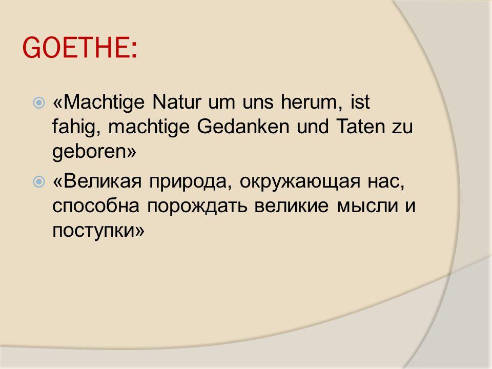 GOETHE: «Machtige Natur um uns herum, ist fahig, machtige Gedanken und Taten zu geboren» «Великая природа, окружающая нас, способна порождать великие