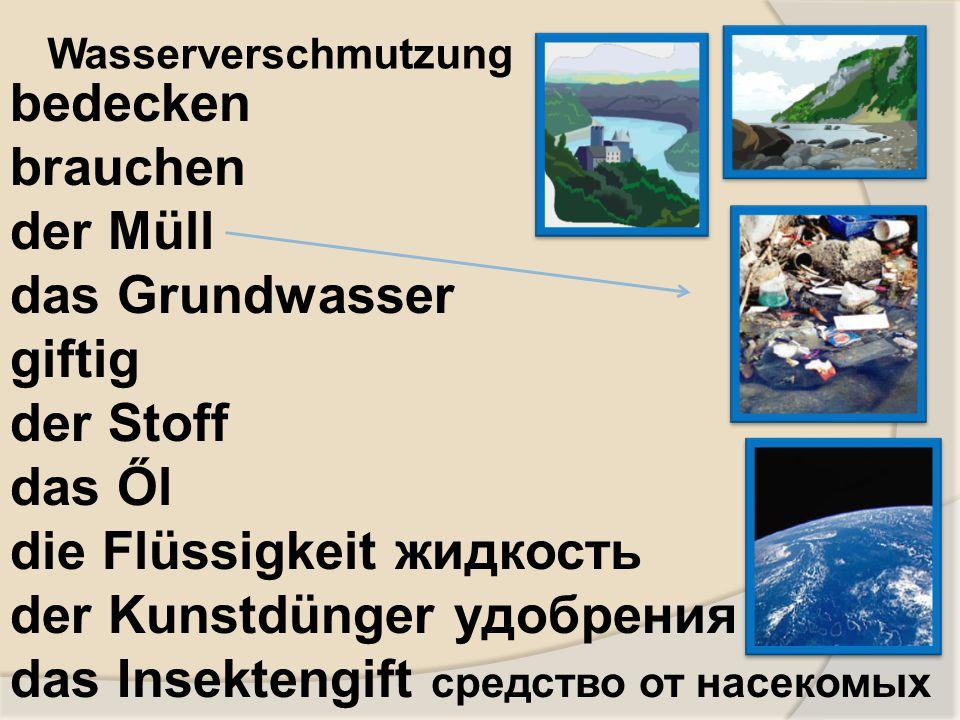 bedecken brauchen der Müll das Grundwasser giftig der Stoff das Ől die Flüssigkeit жидкость der Kunstdünger удобрения das Insektengift средство от нас