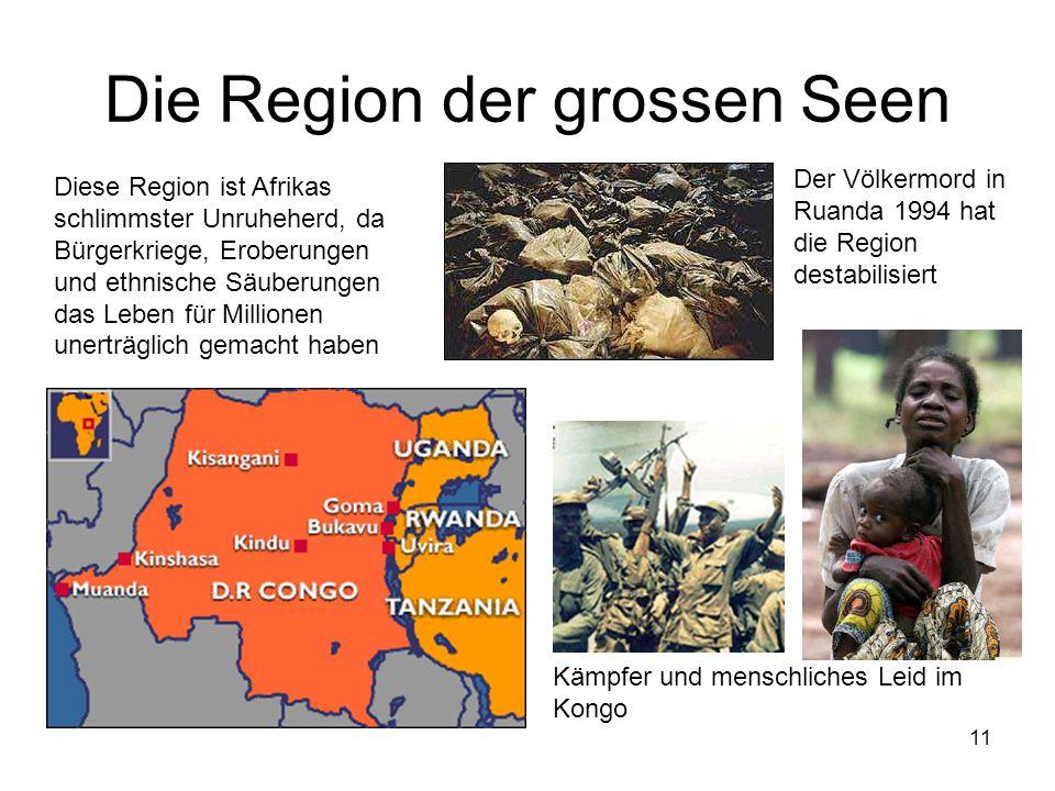 11 Die Region der grossen Seen Diese Region ist Afrikas schlimmster Unruheherd, da Bürgerkriege, Eroberungen und ethnische Säuberungen das Leben für M