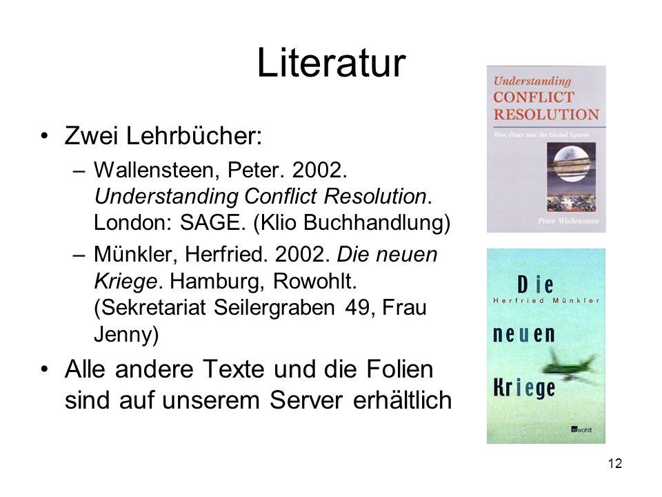 12 Literatur Zwei Lehrbücher: –Wallensteen, Peter. 2002. Understanding Conflict Resolution. London: SAGE. (Klio Buchhandlung) –Münkler, Herfried. 2002