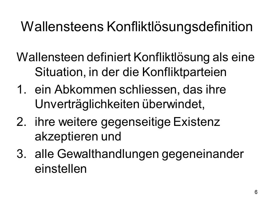 6 Wallensteens Konfliktlösungsdefinition Wallensteen definiert Konfliktlösung als eine Situation, in der die Konfliktparteien 1.ein Abkommen schliesse