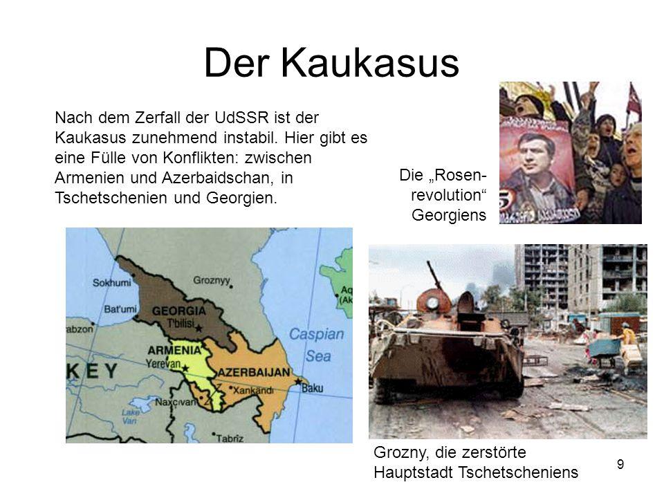9 Der Kaukasus Nach dem Zerfall der UdSSR ist der Kaukasus zunehmend instabil. Hier gibt es eine Fülle von Konflikten: zwischen Armenien und Azerbaids