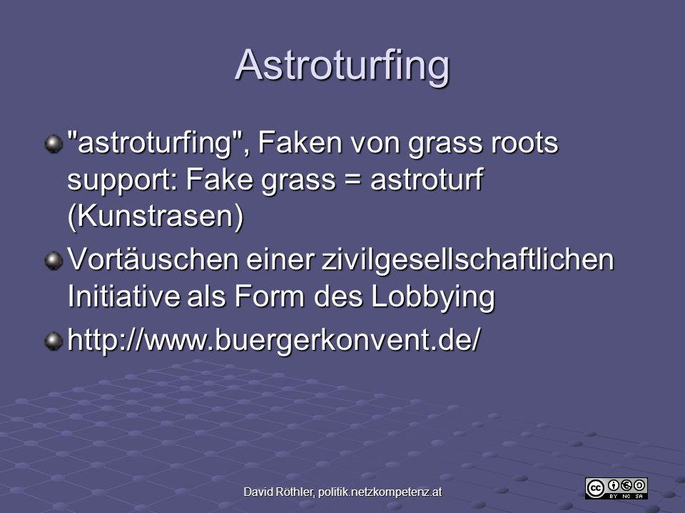 David Röthler, politik.netzkompetenz.at Astroturfing astroturfing , Faken von grass roots support: Fake grass = astroturf (Kunstrasen) Vortäuschen einer zivilgesellschaftlichen Initiative als Form des Lobbying http://www.buergerkonvent.de/