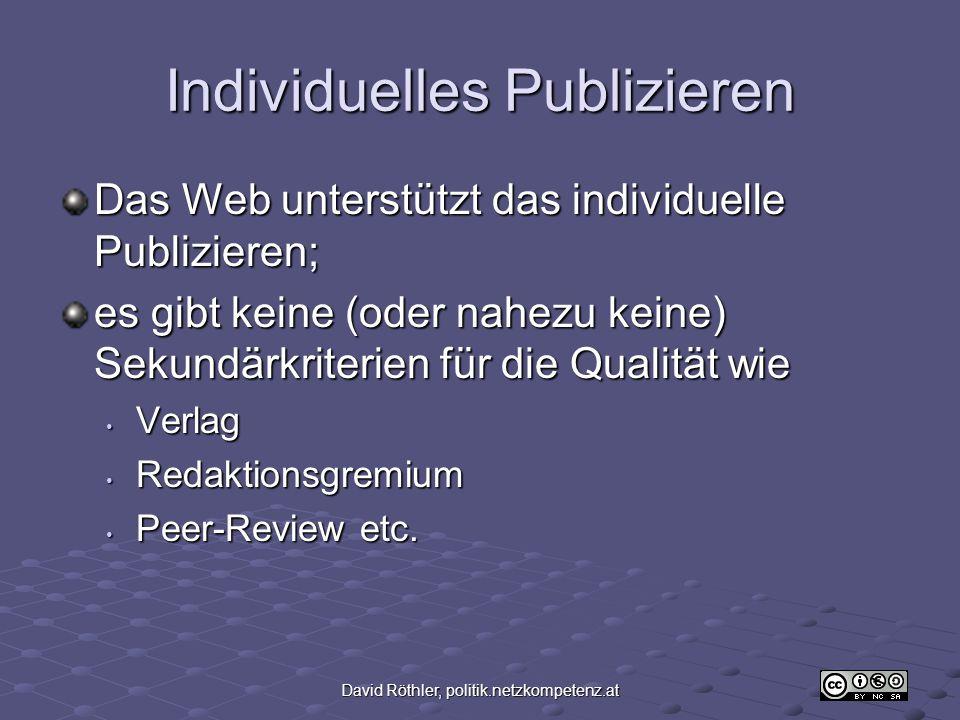 David Röthler, politik.netzkompetenz.at Individuelles Publizieren Das Web unterstützt das individuelle Publizieren; es gibt keine (oder nahezu keine) Sekundärkriterien für die Qualität wie Verlag Verlag Redaktionsgremium Redaktionsgremium Peer-Review etc.