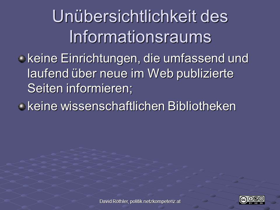 David Röthler, politik.netzkompetenz.at Unübersichtlichkeit des Informationsraums keine Einrichtungen, die umfassend und laufend über neue im Web publizierte Seiten informieren; keine wissenschaftlichen Bibliotheken