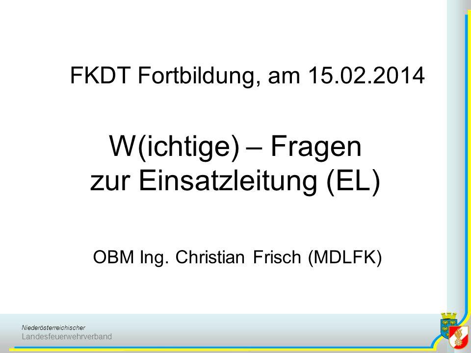 Niederösterreichischer Landesfeuerwehrverband W(ichtige) – Fragen zur Einsatzleitung (EL) OBM Ing. Christian Frisch (MDLFK) FKDT Fortbildung, am 15.02