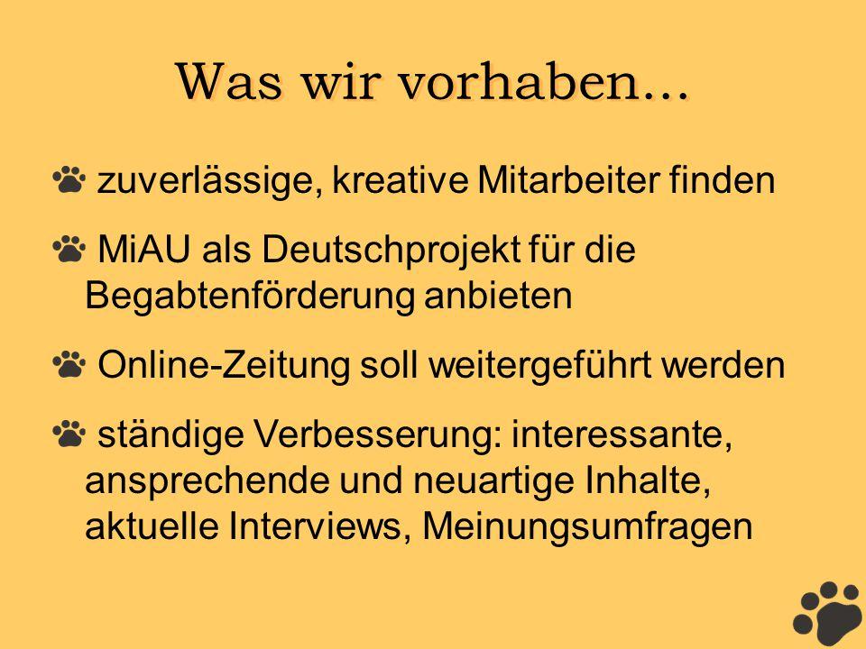 Was wir vorhaben... zuverlässige, kreative Mitarbeiter finden MiAU als Deutschprojekt für die Begabtenförderung anbieten Online-Zeitung soll weitergef