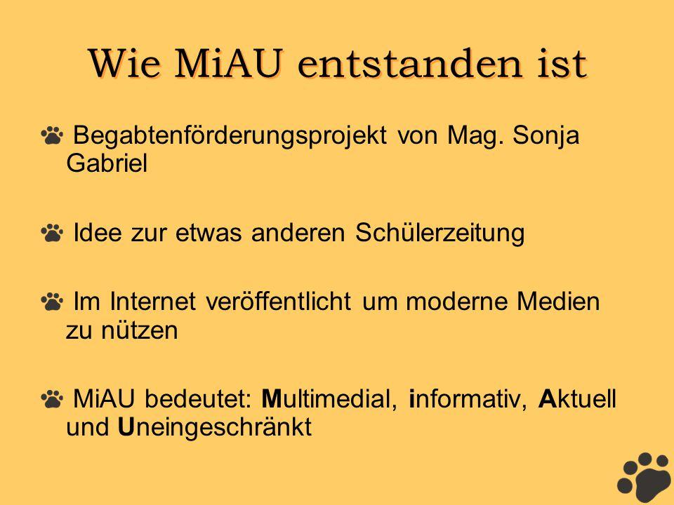 Wie MiAU entstanden ist Begabtenförderungsprojekt von Mag. Sonja Gabriel Idee zur etwas anderen Schülerzeitung Im Internet veröffentlicht um moderne M