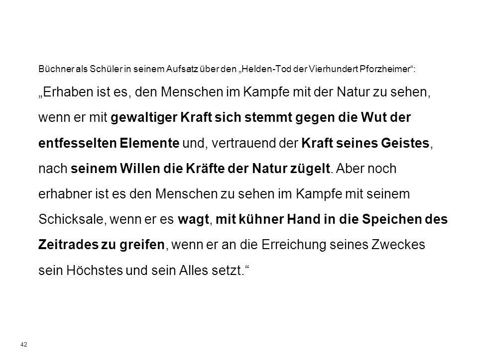 42 Büchner als Schüler in seinem Aufsatz über den Helden-Tod der Vierhundert Pforzheimer: Erhaben ist es, den Menschen im Kampfe mit der Natur zu sehe
