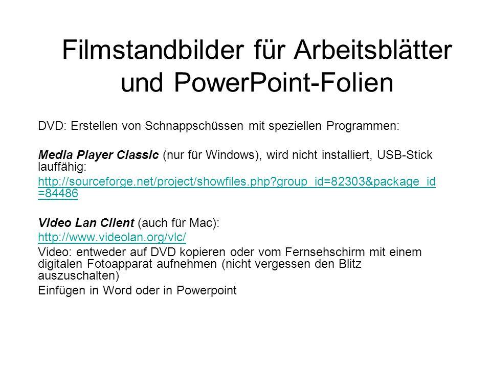 Filmstandbilder für Arbeitsblätter und PowerPoint-Folien DVD: Erstellen von Schnappschüssen mit speziellen Programmen: Media Player Classic (nur für Windows), wird nicht installiert, USB-Stick lauffähig: http://sourceforge.net/project/showfiles.php group_id=82303&package_id =84486 Video Lan Client (auch für Mac): http://www.videolan.org/vlc/ Video: entweder auf DVD kopieren oder vom Fernsehschirm mit einem digitalen Fotoapparat aufnehmen (nicht vergessen den Blitz auszuschalten) Einfügen in Word oder in Powerpoint