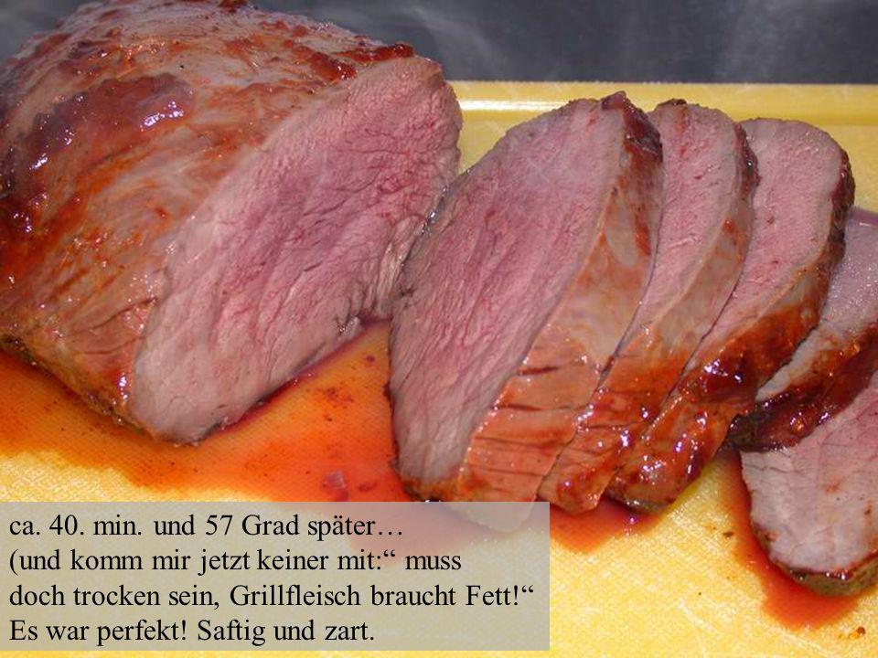 ca. 40. min. und 57 Grad später… (und komm mir jetzt keiner mit: muss doch trocken sein, Grillfleisch braucht Fett! Es war perfekt! Saftig und zart.