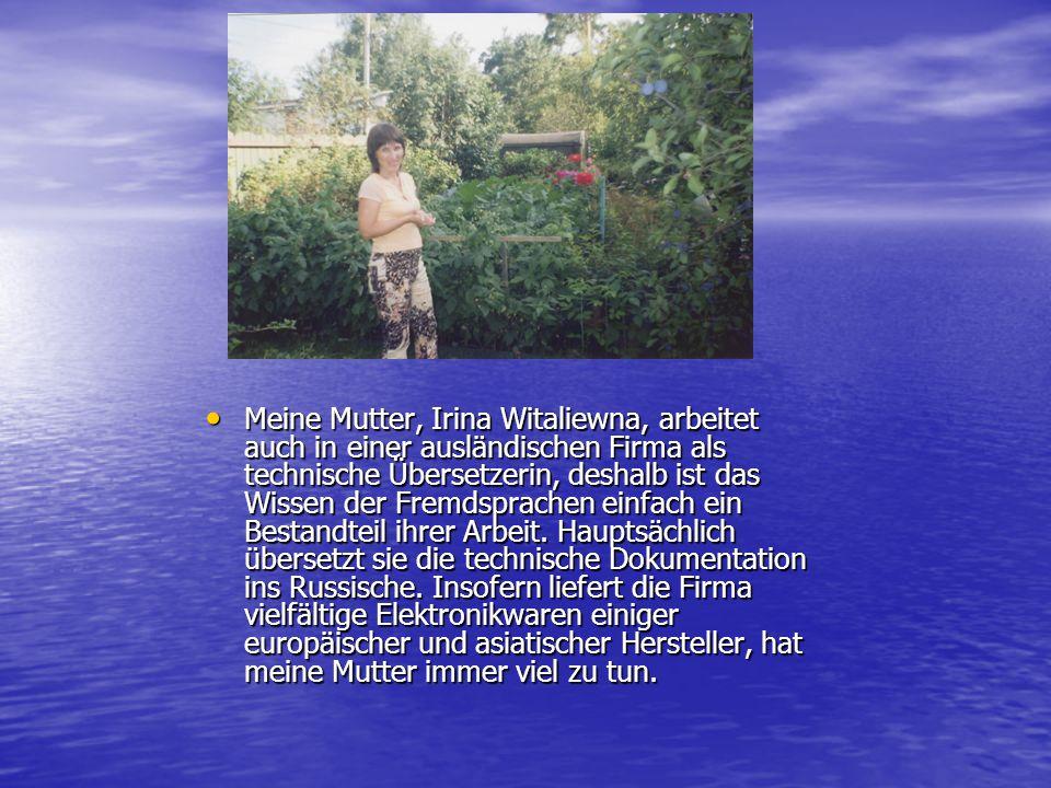 Meine Mutter, Irina Witaliewna, arbeitet auch in einer ausländischen Firma als technische Übersetzerin, deshalb ist das Wissen der Fremdsprachen einfa