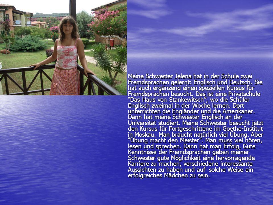 Meine Schwester Jelena hat in der Schule zwei Fremdsprachen gelernt: Englisch und Deutsch. Sie hat auch ergänzend einen speziellen Kursus für Fremdspr