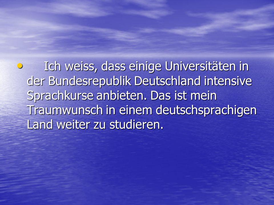 Ich weiss, dass einige Universitäten in der Bundesrepublik Deutschland intensive Sprachkurse anbieten. Das ist mein Traumwunsch in einem deutschsprach