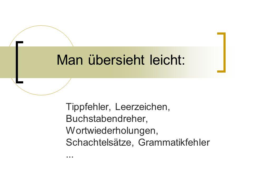 Man übersieht leicht: Tippfehler, Leerzeichen, Buchstabendreher, Wortwiederholungen, Schachtelsätze, Grammatikfehler...