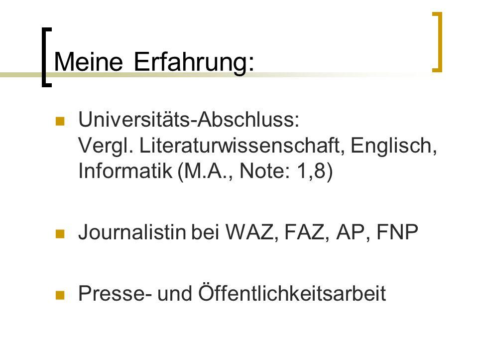 Meine Erfahrung: Universitäts-Abschluss: Vergl. Literaturwissenschaft, Englisch, Informatik (M.A., Note: 1,8) Journalistin bei WAZ, FAZ, AP, FNP Press