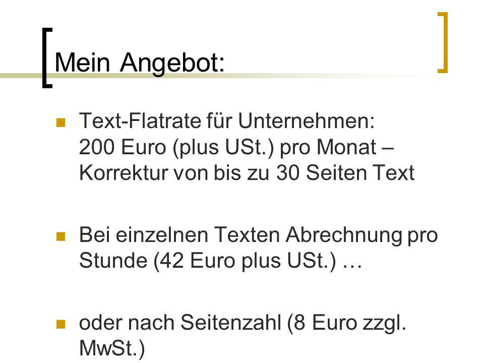 Mein Angebot: Text-Flatrate für Unternehmen: 200 Euro (plus USt.) pro Monat – Korrektur von bis zu 30 Seiten Text Bei einzelnen Texten Abrechnung pro Stunde (42 Euro plus USt.) … oder nach Seitenzahl (8 Euro zzgl.