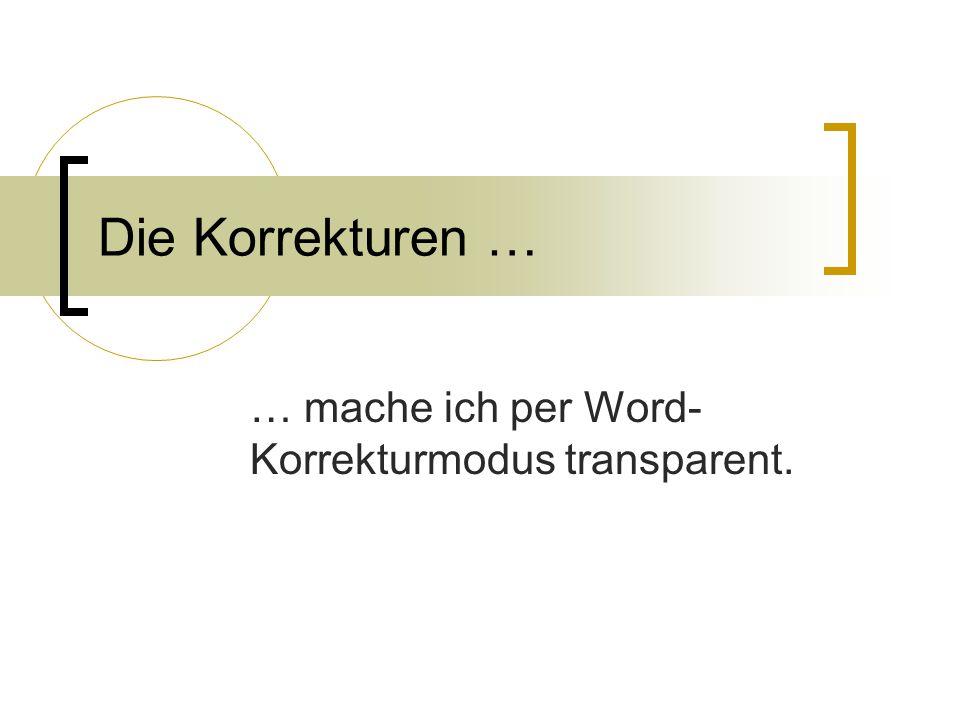 Die Korrekturen … … mache ich per Word- Korrekturmodus transparent.