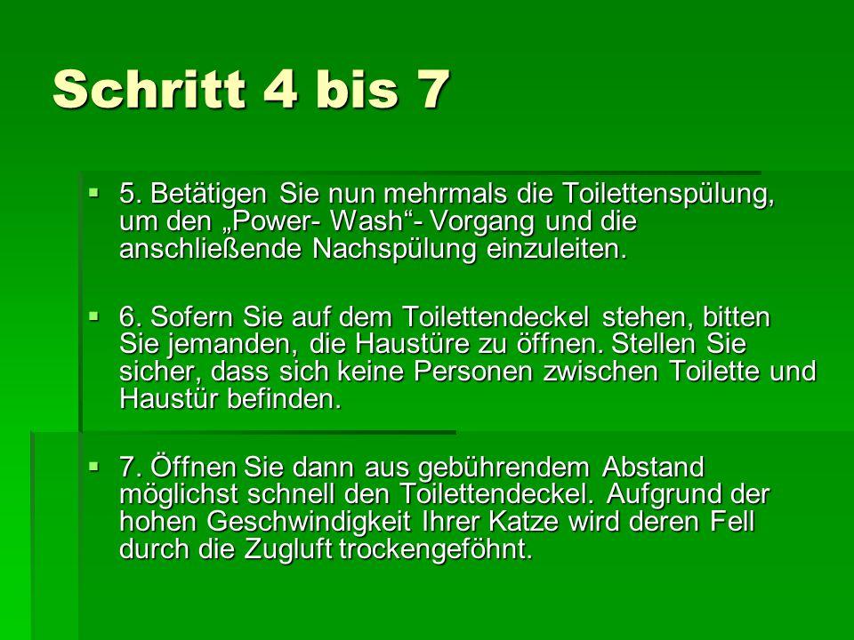 Schritt 4 bis 7 5. Betätigen Sie nun mehrmals die Toilettenspülung, um den Power- Wash- Vorgang und die anschließende Nachspülung einzuleiten. 5. Betä