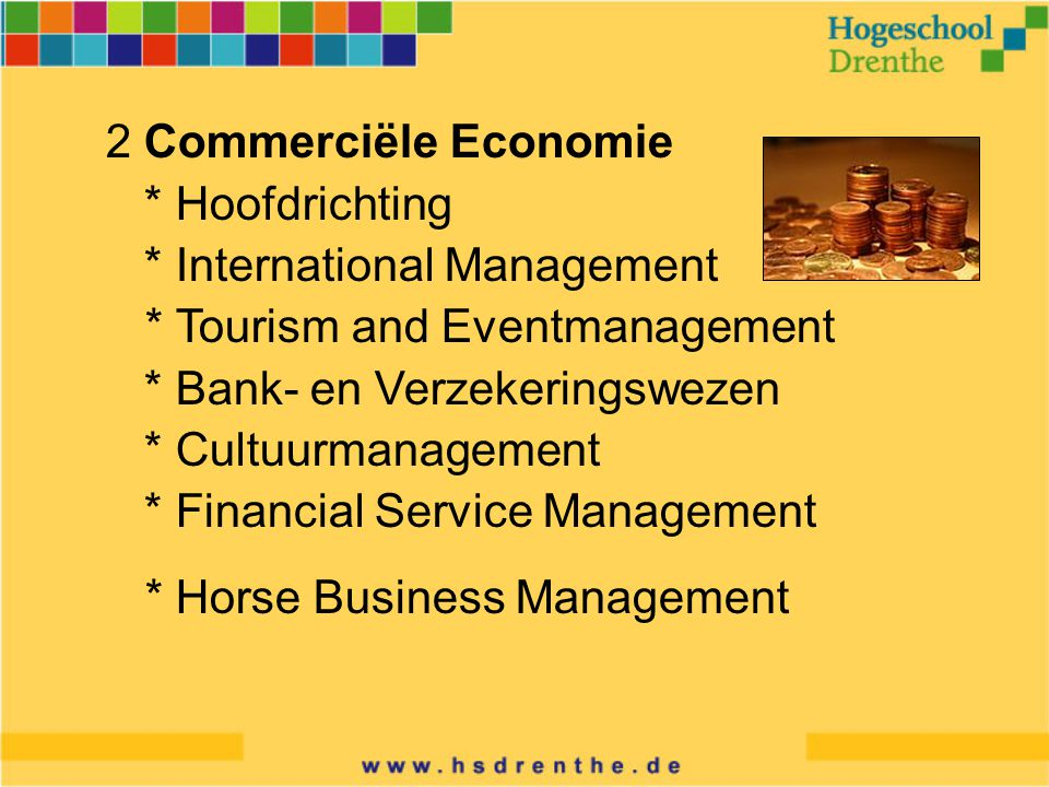 2 Commerciële Economie * Hoofdrichting * International Management * Tourism and Eventmanagement * Bank- en Verzekeringswezen * Cultuurmanagement * Financial Service Management * Horse Business Management