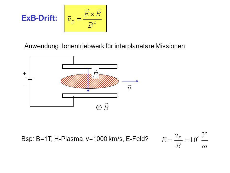 ExB-Drift: Anwendung: Ionentriebwerk für interplanetare Missionen + - Bsp: B=1T, H-Plasma, v=1000 km/s, E-Feld?