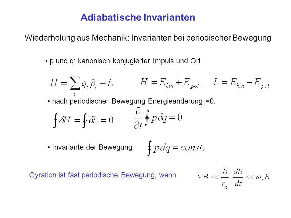Adiabatische Invarianten Wiederholung aus Mechanik: Invarianten bei periodischer Bewegung Gyration ist fast periodische Bewegung, wenn p und q: kanoni