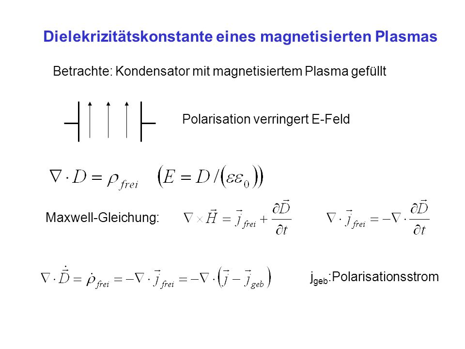 Betrachte: Kondensator mit magnetisiertem Plasma gefüllt Polarisation verringert E-Feld Maxwell-Gleichung: j geb :Polarisationsstrom Dielekrizitätskon